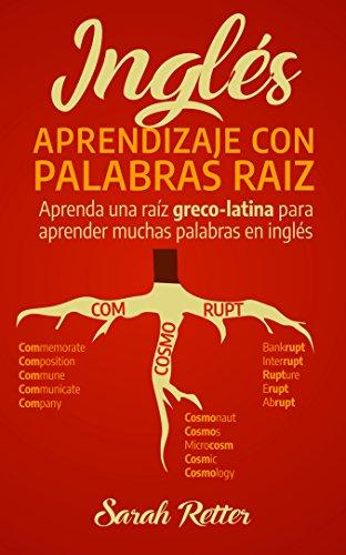 INGLÉS: APRENDIZAJE CON PALABRAS RAÍZ: Aprenda una raíz greco-latina para aprender muchas palabras en inglés. Incremente rápidamente su vocabulario en raíces de origen en latín. (Spanish Edition)