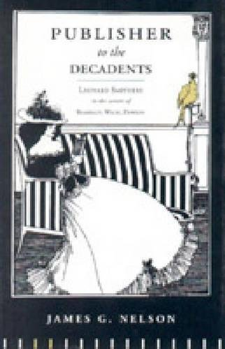 Publisher to the Decadents: Leonard Smithers in the Careers of Beardsley, Wilde, and Dowson (Penn State Series in the History of the Book) by Penn State University Press