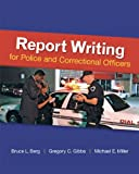 Report Writing for Police and Corrections Officers, Berg, Bruce L. and Gibbs, Gregory, 0078111463
