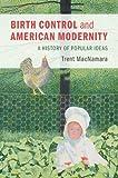 "Trent MacNamara, ""Birth Control and American Modernity: A History of Popular Ideas"" (Cambridge UP, 2018)"