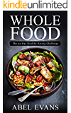 Whole: The 30 Day Whole Food Diet Cookbook© (The Healthy Whole Foods Eating Challenge - 120+ Approved Recipes & One Full Month Meal Plan for Rapid Weight Loss)