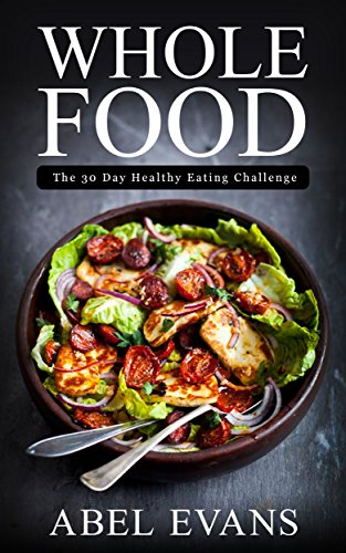 Whole: The 30 Day Whole Food Diet Cookbook© (The Healthy Whole Foods Eating Challenge - 120+ Approved Recipes & One Full Month Meal Plan for Rapid Weight Loss) by Abel Evans