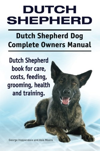 (Dutch Shepherd. Dutch Shepherd Dog Complete Owners Manual. Dutch Shepherd book for care, costs, feeding, grooming, health and training.)