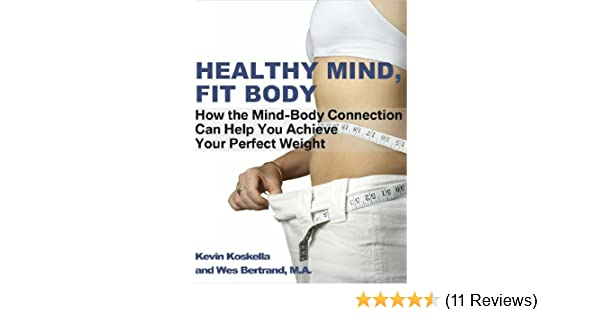 Healthy Mind Fit Body: How The Mind Body Connection Can Help You Achieve Your Perfect Weight