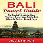 Bali Travel Guide: The Tourist's Guide to Make the Most Out of Your trip To Bali, Indonesia: Where to Go, Eat, Sleep & Party | Jill Striver
