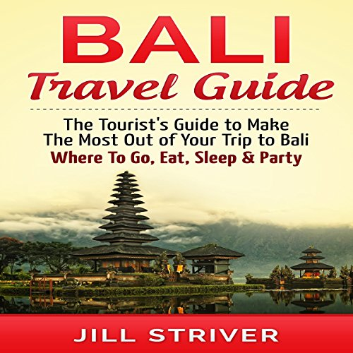 Bali Travel Guide: The Tourist's Guide to Make the Most Out of Your trip To Bali, Indonesia: Where to Go, Eat, Sleep & Party