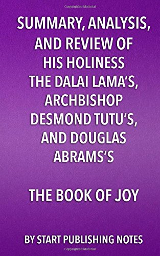Summary, Analysis, and Review of His Holiness the Dalai Lama's, Archbishop Desmond Tutu's, and Douglas Abrams's Book of Joy: Lasting Happiness in a Changing World