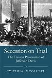 "Cynthia Nicoletti, ""Secession on Trial: The Treason Prosecution of Jefferson Davis"" (Cambridge UP, 2017)"