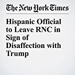 Hispanic Official to Leave RNC in Sign of Disaffection with Trump | Jonathan Martin,Alexander Burns