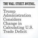 Trump Administration Considers Change in Calculating U.S. Trade Deficit | William Mauldin,Devlin Barrett