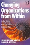 Changing Organisations from Within: Roles, Risks and Consultancy Relationships, Robin C. Stevens, Susan Rosina Whittle, 1409449688
