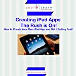 Creating iPad Apps - The Rush Is On!: How to Create Your Own iPad App and Get It Selling Fast! | Mark Quinn,Rohan Patel