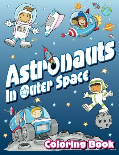 Astronauts In Outer Space Coloring Book (Super Fun Coloring Books For Kids) (Volume 14)