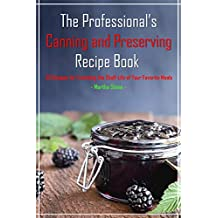 The Professional's Canning and Preserving Recipe Book: 33 Recipes for Extending the Shelf-Life of Your Favorite Meals