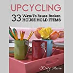 Upcycling: 35 Ways to Reuse Broken House Hold Items (2nd Edition) | Kitty Moore