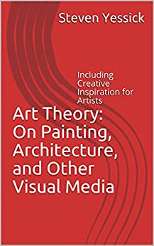 Art Theory: On Painting, Architecture, and Other Visual Media: Including Creative Inspiration for Artists by [Yessick, Steven]
