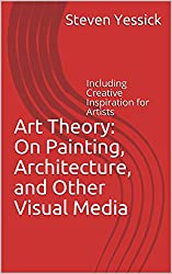 Art Theory: On Painting, Architecture, and Other Visual Media: Including Creative Inspiration for Artists