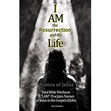 """I AM the Resurrection and the Life: 7 """"I AM"""" Proclaim Names of Jesus in the Gospel of John (Names of Jesus Total Bible Workout)"""