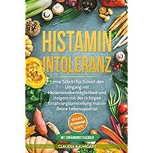 Histaminintoleranz: Lerne Schritt für Schritt den Umgang mit Histaminunverträglichkeit und steigere mit der richtigen Ernährungsumstellung massiv Deine ... histaminarme Rezepte! (German Edition)