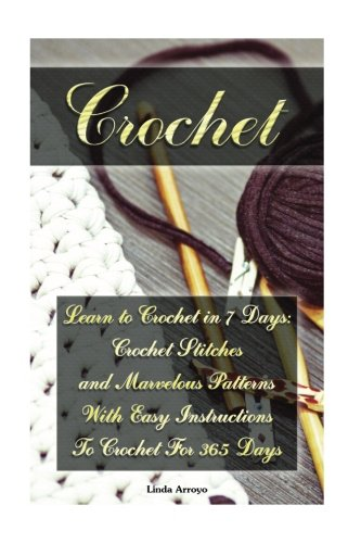 Crochet Pattern Instructions (Crochet: Learn to Crochet in 7 Days: Crochet Stitches and Marvelous Patterns With Easy Instructions  To Crochet For 365 Days: (Crochet Patterns, ... Patterns, Cute And Easy Crochet) (Volume 1))