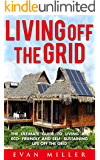 Living Off The Grid: The Ultimate Guide To Living An Eco-Friendly And Self-Sustaining Life Off The Grid (Living Off Grid, Off The Grid Homes, Green Living)