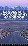 The Landscape Photography Handbook: How to Shoot Professional Photos (Photography Essentials Series Book 2)