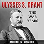 Ulysses S. Grant: The War Years | Michael W. Simmons