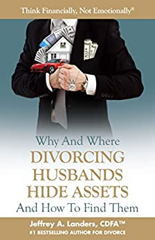 Why and Where Divorcing Husbands Hide Assets and How to Find Them (Think Financially, Not Emotionally® Book 5) by [Landers, Jeffrey A.]