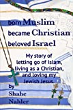 Born Muslim Became Christian Beloved Israel: My story of letting go of Islam, living as a Christian, and loving my Jewish Jesus. (The Testimony of Shahe Nahler) (Volume 2)