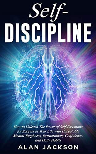 Self-Discipline: How to Unleash The Power of Self-Discipline for Success in Your Life with Unbeatable Mental Toughness, Extraordinary Confidence, and Daily Habits