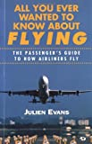 All You Ever Wanted to Know about Flying : The Passenger's Guide to How Airliners Fly, Evans, J. S., 0760304610