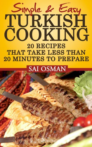 Simple And Easy Turkish Cooking: 20 Recipes That Take 20 Minutes Or Less To Prepare by Sai Osman