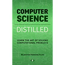 Computer Science Distilled: Learn the Art of Solving Computational Problems (English Edition)