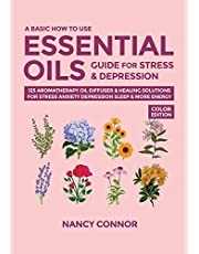 A Basic How to Use Essential Oils Guide for Stress & Depression: 125 Aromatherapy Oil Diffuser & Healing Solutions for Stress, Anxiety, Depression, Sleep & More Energy
