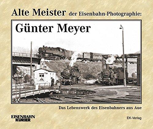 Alte Meister der Eisenbahn-Photographie: Günter Meyer: Das Lebenswerk des Eisenbahners aus Aue