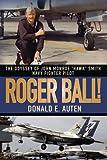 "ROGER BALL!:THE ODYSSEY OF JOHN MONROE ""HAWK"" SMITH NAVY FIGHTER PILOT"