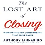 The Lost Art of Closing: Winning the Ten Commitments That Drive Sales | Anthony Iannarino