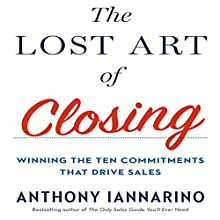The Lost Art of Closing: Winning the Ten Commitments That Drive Sales Audiobook by Anthony Iannarino Narrated by Anthony Iannarino