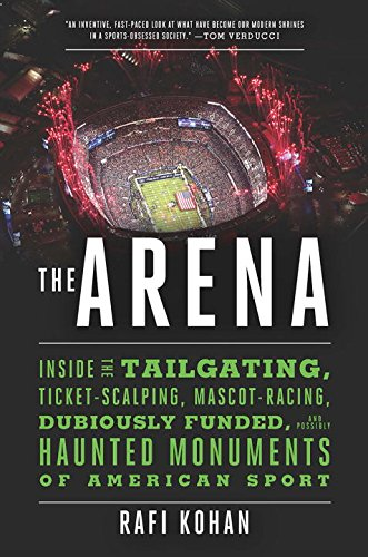 The Arena: Inside the Tailgating, Ticket-Scalping, Mascot-Racing, Dubiously Funded, and Possibly Haunted Monuments of American Sport