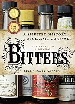 Bitters: A Spirited History of a Classic Cure-All, with Cocktails, Recipes, and Formulas by [Parsons, Brad Thomas]