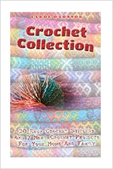 Book Crochet Collection:20 Easy Crochet Stitches And 7 Neat Crochet Projects For Your Home And Family: (Crochet Projects, Crochet Accessories, Easy ... For Women, Modern Crochet, DIY Crochet)