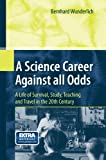 A Science Career Against All Odds : A Life of Survival, Study, Teaching and Travel in the 20th Century, Wunderlich, Bernhard, 3642426085