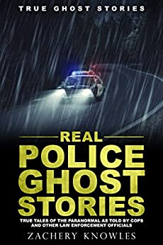 True Ghost Stories: Real Police Ghost Stories: True Tales of the Paranormal as Told by Cops and Other Law Enforcement Officials by [Knowles, Zachery]