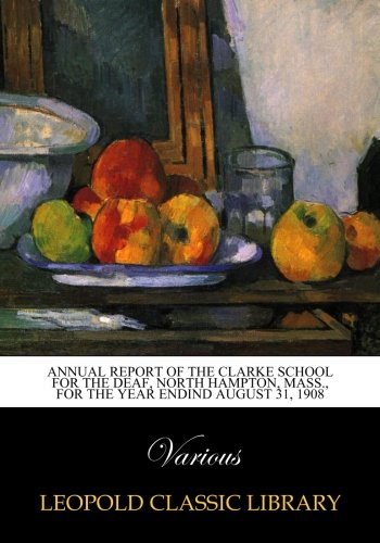 Read Online Annual Report of the Clarke School for the Deaf, North Hampton, Mass., for the year endind August 31, 1908 ebook