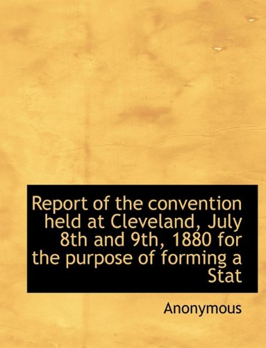 Download Report of the convention held at Cleveland, July 8th and 9th, 1880 for the purpose of forming a Stat pdf epub