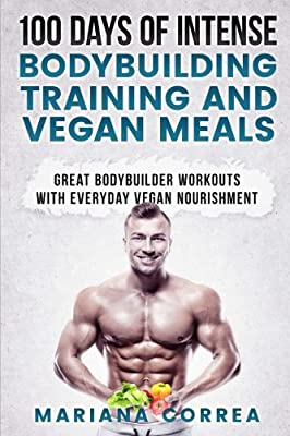 100 DAYS OF INTENSE BODYBUILDING TRAINING And VEGAN MEALS: GREAT BODYBUILDER WORKOUTS With EVERYDAY VEGAN NOURISHMENT