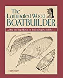 : The Laminated Wood Boatbuilder: A Step-By-Step Guide for the Backyard Builder