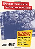"Jennifer Frost, ""Producer of Controversy: Stanley Kramer, Hollywood Liberalism and the Cold War"" (UP of Kansas, 2017)"