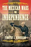 The Mexican Wars for Independence, Timothy J. Henderson, 0809069237