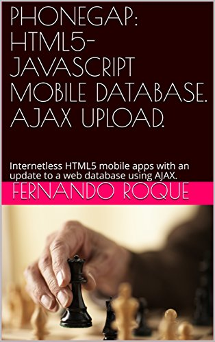 PHONEGAP: HTML5-JAVASCRIPT MOBILE DATABASE  AJAX UPLOAD : Internetless  HTML5 mobile apps with an update to a web database using AJAX